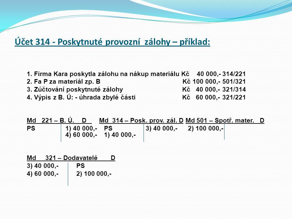Účet 314 - Poskytnuté provozní zálohy – příklad: 1. Firma Kara poskytla zálohu na nákup materiálu Kč 40 000,-314/221 2. Fa P za materiál zp. B Kč 100