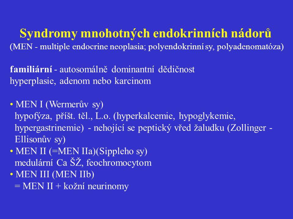 Syndromy mnohotných endokrinních nádorů (MEN - multiple endocrine neoplasia; polyendokrinní sy, polyadenomatóza) familiární - autosomálně dominantní dědičnost hyperplasie, adenom nebo karcinom • MEN I (Wermerův sy) hypofýza, příšt.