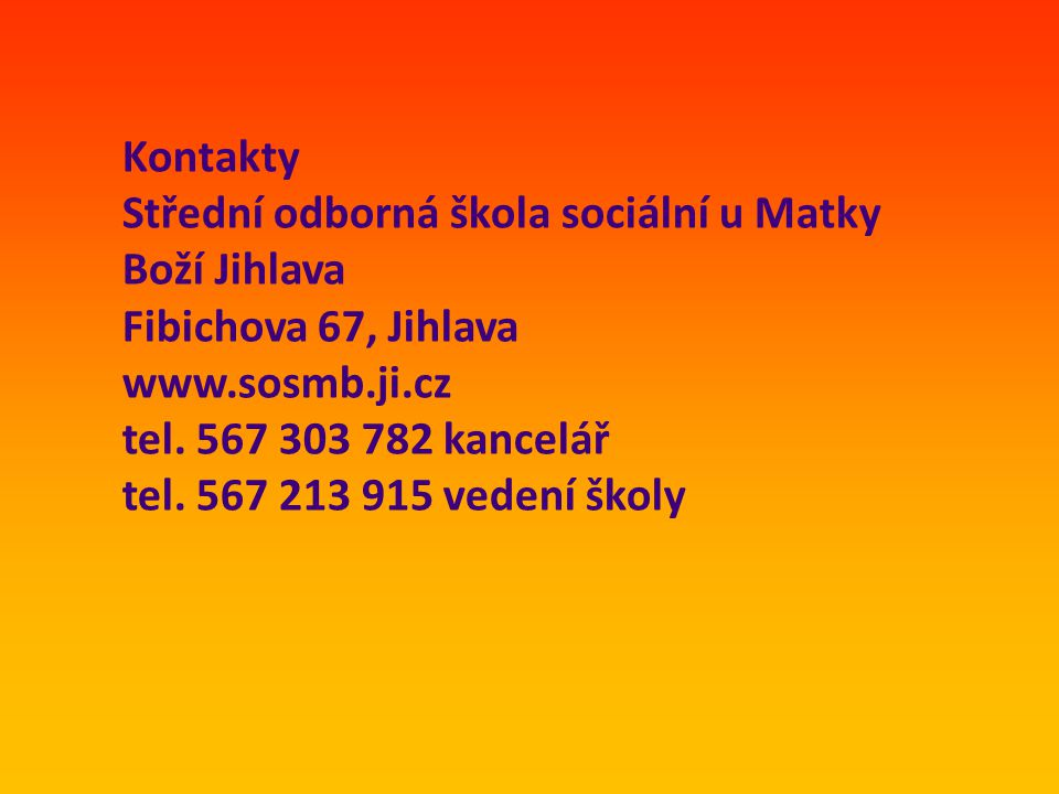 Kontakty Střední odborná škola sociální u Matky Boží Jihlava Fibichova 67, Jihlava www.sosmb.ji.cz tel. 567 303 782 kancelář tel. 567 213 915 vedení š