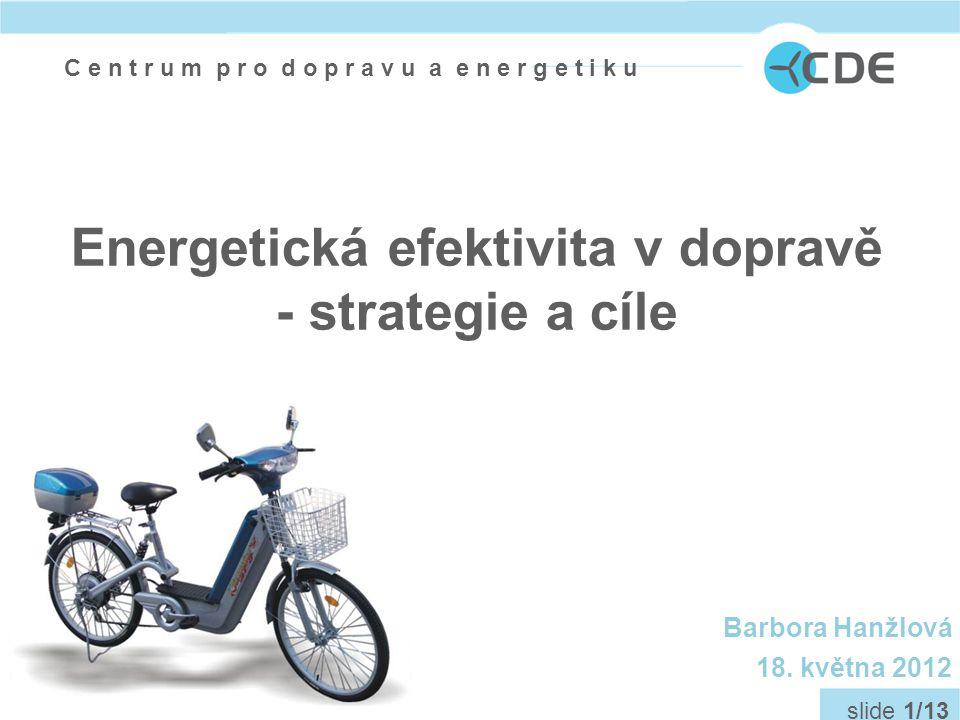 C e n t r u m p r o d o p r a v u a e n e r g e t i k u slide 1/13 Energetická efektivita v dopravě - strategie a cíle Barbora Hanžlová 18.