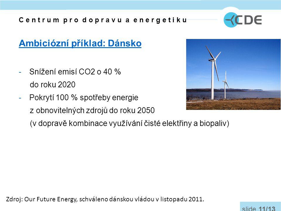 Ambiciózní příklad: Dánsko -Snížení emisí CO2 o 40 % do roku 2020 -Pokrytí 100 % spotřeby energie z obnovitelných zdrojů do roku 2050 (v dopravě kombinace využívání čisté elektřiny a biopaliv) Zdroj: Our Future Energy, schváleno dánskou vládou v listopadu 2011.