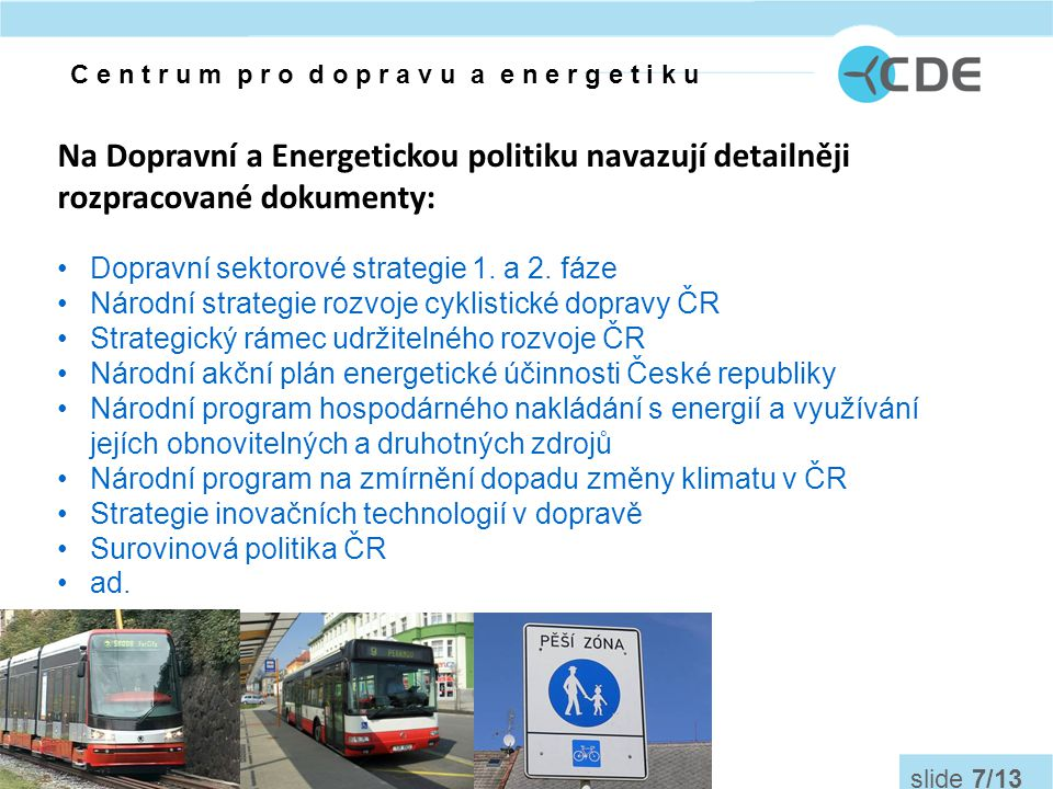 C e n t r u m p r o d o p r a v u a e n e r g e t i k u slide 7/13 Na Dopravní a Energetickou politiku navazují detailněji rozpracované dokumenty: •Dopravní sektorové strategie 1.