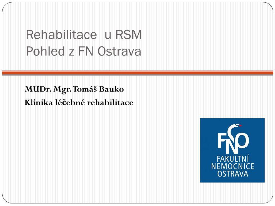 Rehabilitace u RSM Pohled z FN Ostrava MUDr. Mgr. Tomáš Bauko Klinika lé č ebné rehabilitace