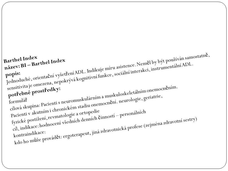 Barthel Index název: BI – Barthel Index popis: Jednoduché, orienta č ní vyšet ř ení ADL. Indikuje míru asistence. Nem ě l by být používán samostatn ě,
