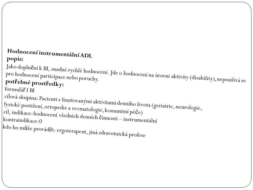 Hodnocení instrumentální ADL popis: Jako dopln ě ní k BI, snadné rychlé hodnocení. Jde o hodnocení na úrovni aktivity (disability), nepoužívá se pro h