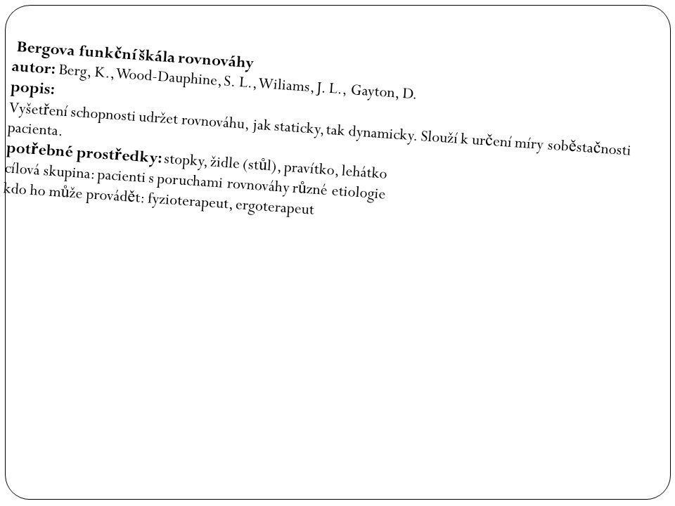 Bergova funk č ní škála rovnováhy autor: Berg, K., Wood-Dauphine, S. L., Wiliams, J. L., Gayton, D. popis: Vyšet ř ení schopnosti udržet rovnováhu, ja