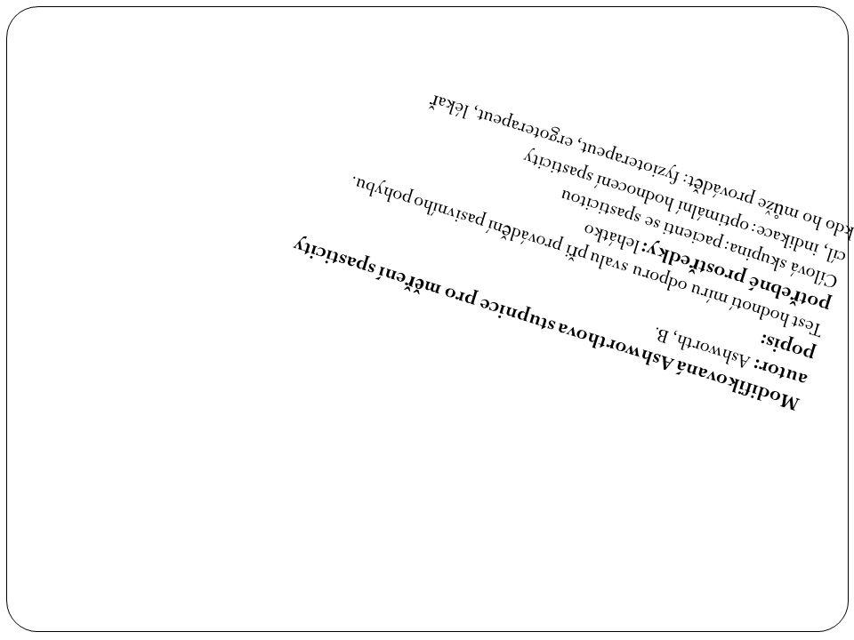 Modifikovaná Ashworthova stupnice pro m ěř ení spasticity autor: Ashworth, B. popis: Test hodnotí míru odporu svalu p ř i provád ě ní pasivního pohybu