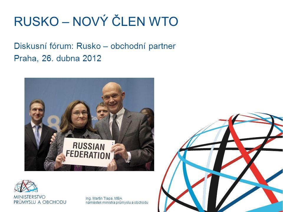 Ing. Martin Tlapa, MBA náměstek ministra průmyslu a obchodu RUSKO – NOVÝ ČLEN WTO Diskusní fórum: Rusko – obchodní partner Praha, 26. dubna 2012