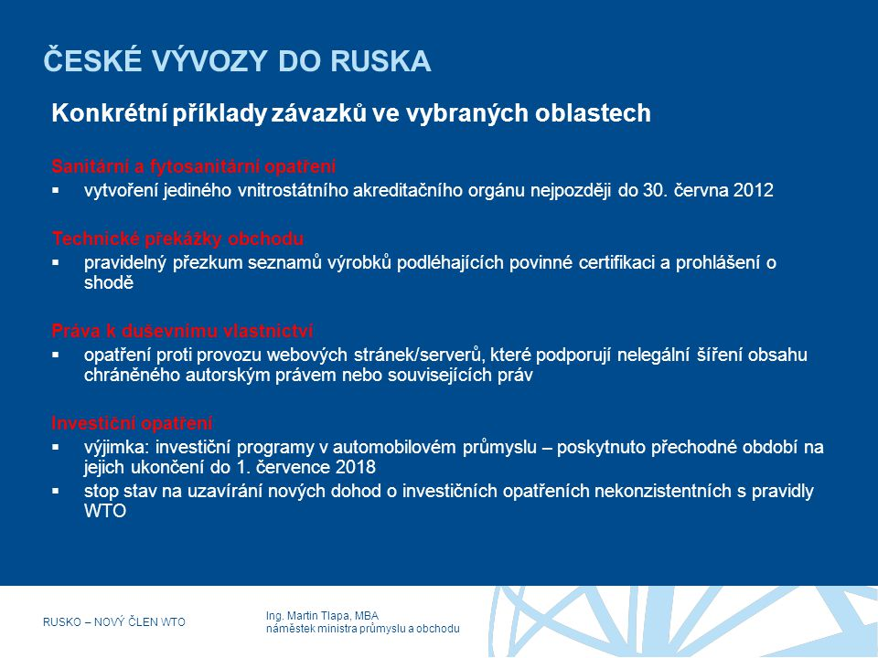 Ing. Martin Tlapa, MBA náměstek ministra průmyslu a obchodu RUSKO – NOVÝ ČLEN WTO ČESKÉ VÝVOZY DO RUSKA Konkrétní příklady závazků ve vybraných oblast
