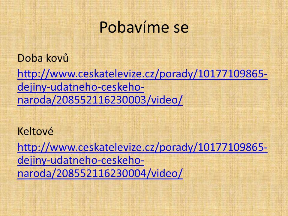Pobavíme se Doba kovů http://www.ceskatelevize.cz/porady/10177109865- dejiny-udatneho-ceskeho- naroda/208552116230003/video/ Keltové http://www.ceskat