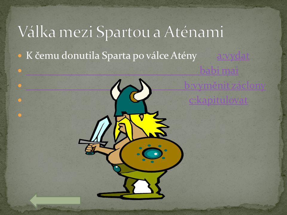  K čemu donutila Sparta po válce Atény a:vydata:vydat  babi mai babi mai  b:vyměnit záclony b:vyměnit záclony  c:kapitulovatc:kapitulovat 