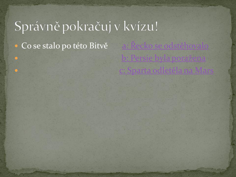  Co se stalo po této Bitvě a: Řecko se odstěhovaloa: Řecko se odstěhovalo  b: Persie byla poraženab: Persie byla poražena  c: Sparta odletěla na Marsc: Sparta odletěla na Mars