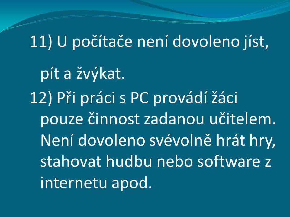 11) U počítače není dovoleno jíst, pít a žvýkat. 12) Při práci s PC provádí žáci pouze činnost zadanou učitelem. Není dovoleno svévolně hrát hry, stah