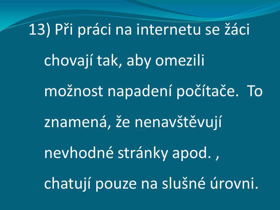13) Při práci na internetu se žáci chovají tak, aby omezili možnost napadení počítače. To znamená, že nenavštěvují nevhodné stránky apod., chatují pou