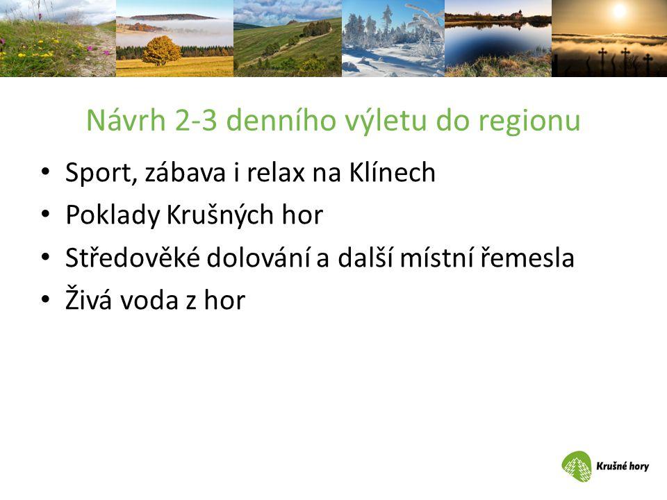 Návrh 2-3 denního výletu do regionu • Sport, zábava i relax na Klínech • Poklady Krušných hor • Středověké dolování a další místní řemesla • Živá voda