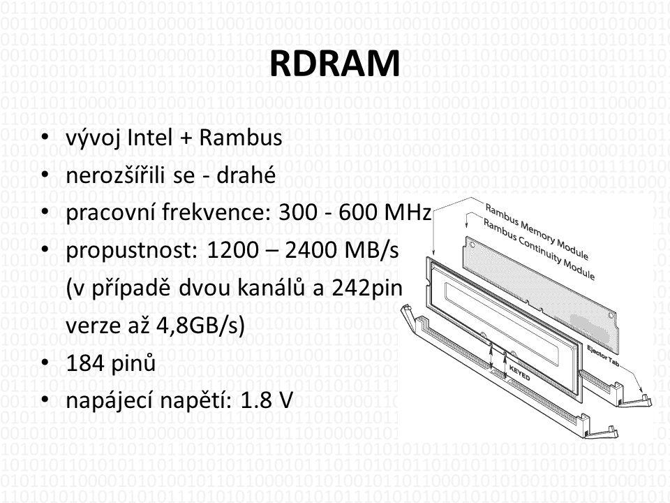 RDRAM • vývoj Intel + Rambus • nerozšířili se - drahé • pracovní frekvence: 300 - 600 MHz • propustnost: 1200 – 2400 MB/s (v případě dvou kanálů a 242pin verze až 4,8GB/s) • 184 pinů • napájecí napětí: 1.8 V
