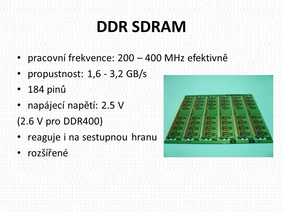 DDR SDRAM • pracovní frekvence: 200 – 400 MHz efektivně • propustnost: 1,6 - 3,2 GB/s • 184 pinů • napájecí napětí: 2.5 V (2.6 V pro DDR400) • reaguje i na sestupnou hranu • rozšířené
