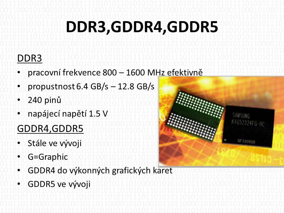 DDR3,GDDR4,GDDR5 DDR3 • pracovní frekvence 800 – 1600 MHz efektivně • propustnost 6.4 GB/s – 12.8 GB/s • 240 pinů • napájecí napětí 1.5 V GDDR4,GDDR5 • Stále ve vývoji • G=Graphic • GDDR4 do výkonných grafických karet • GDDR5 ve vývoji