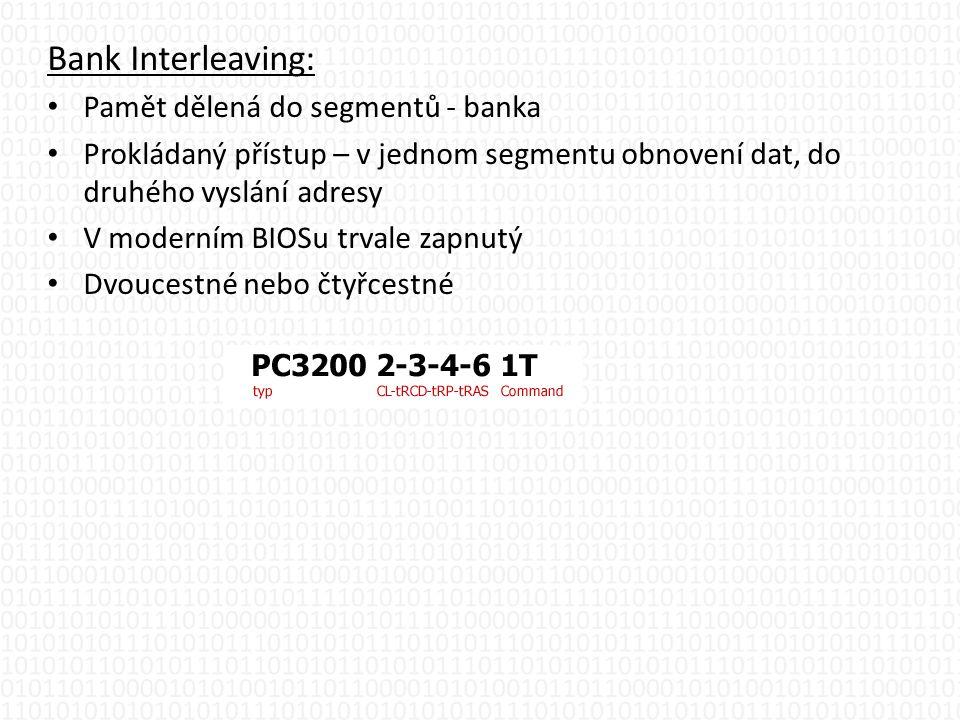 Bank Interleaving: • Pamět dělená do segmentů - banka • Prokládaný přístup – v jednom segmentu obnovení dat, do druhého vyslání adresy • V moderním BIOSu trvale zapnutý • Dvoucestné nebo čtyřcestné