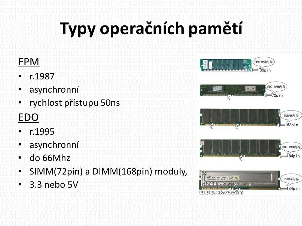 Typy operačních pamětí FPM • r.1987 • asynchronní • rychlost přístupu 50ns EDO • r.1995 • asynchronní • do 66Mhz • SIMM(72pin) a DIMM(168pin) moduly, • 3.3 nebo 5V