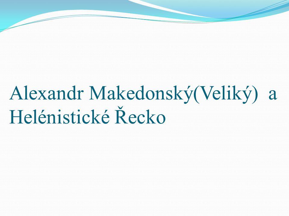 Alexandr Makedonský(Veliký) a Helénistické Řecko