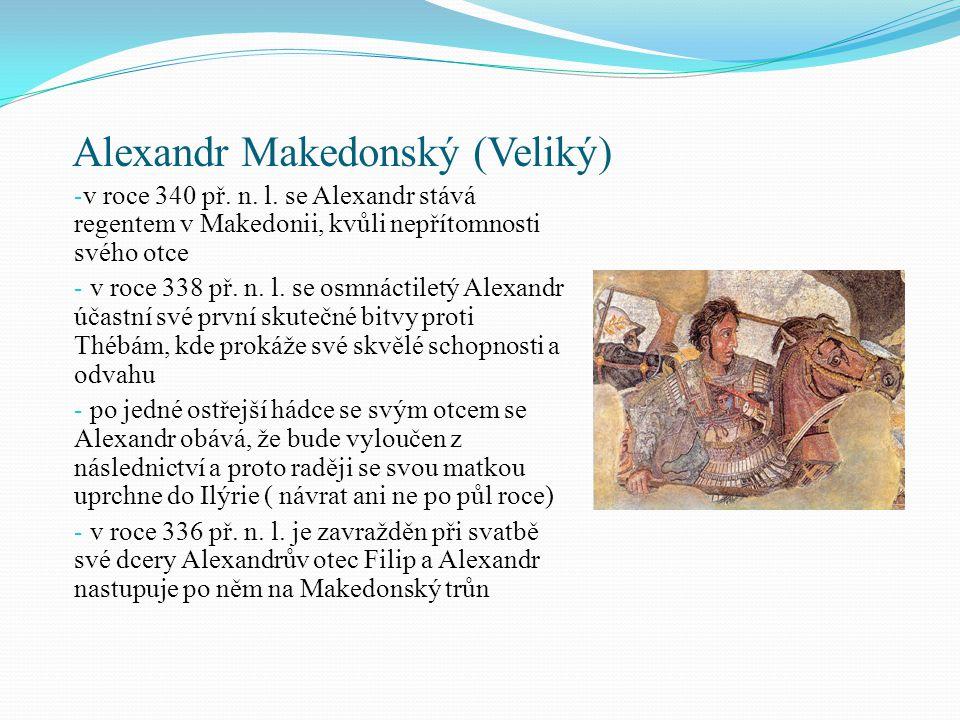Alexandr Makedonský (Veliký) - v prvních dnech své vlády nechává Alexandr popravit každého, kdo naznačuje, že má něco společného s vraždou svého otce - v roce 336 si Alexandr zajistí v Korintu poslušnost řeckých obcí, které ho zpočátku považují za nezkušeného mladíčka a nakonec ho zvolí velitelem v chystané válce proti Persii - thrácké a ilyrské kmeny se pokoušejí využít vzniklé situace a osvobodit se od makedonské nadvlády- vnikají vzpoury - Alexandr je však rychle vyvede z jejich omylu a v roce 335 př.