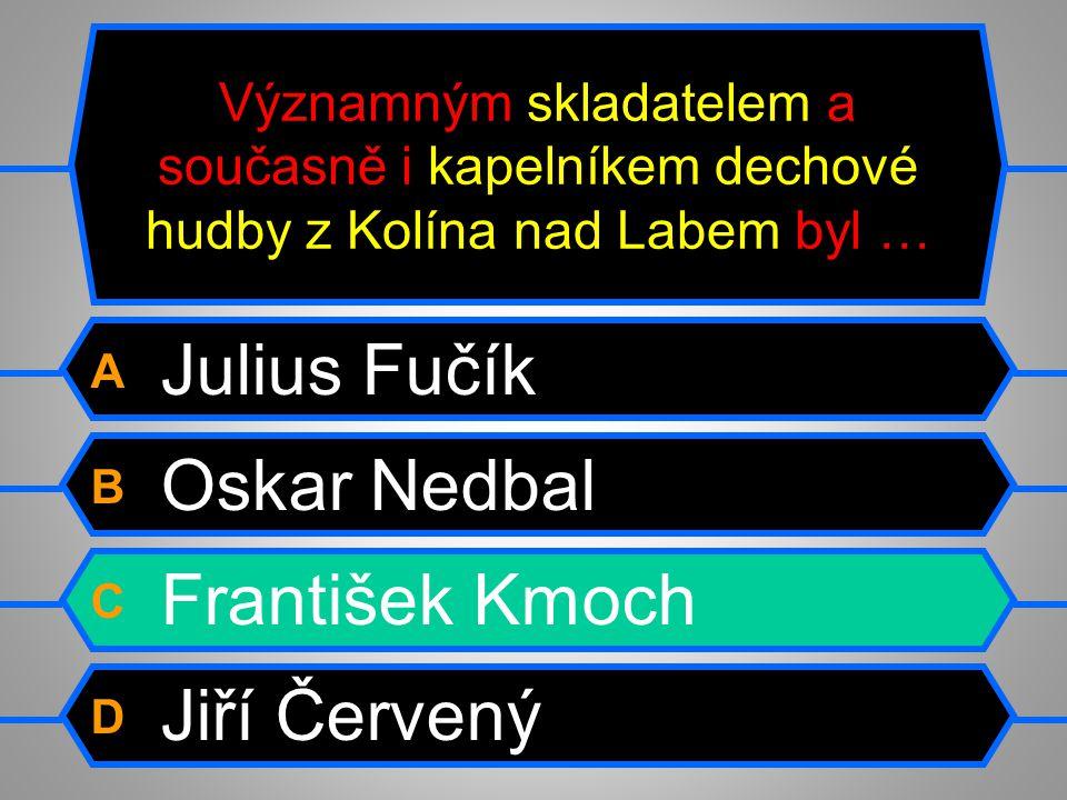 Významným skladatelem a současně i kapelníkem dechové hudby z Kolína nad Labem byl … A Julius Fučík B Oskar Nedbal C František Kmoch D Jiří Červený
