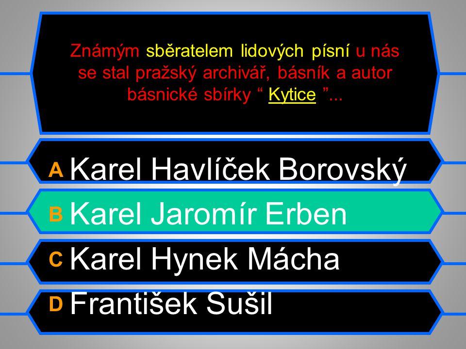 Známým sběratelem lidových písní u nás se stal pražský archivář, básník a autor básnické sbírky Kytice ...