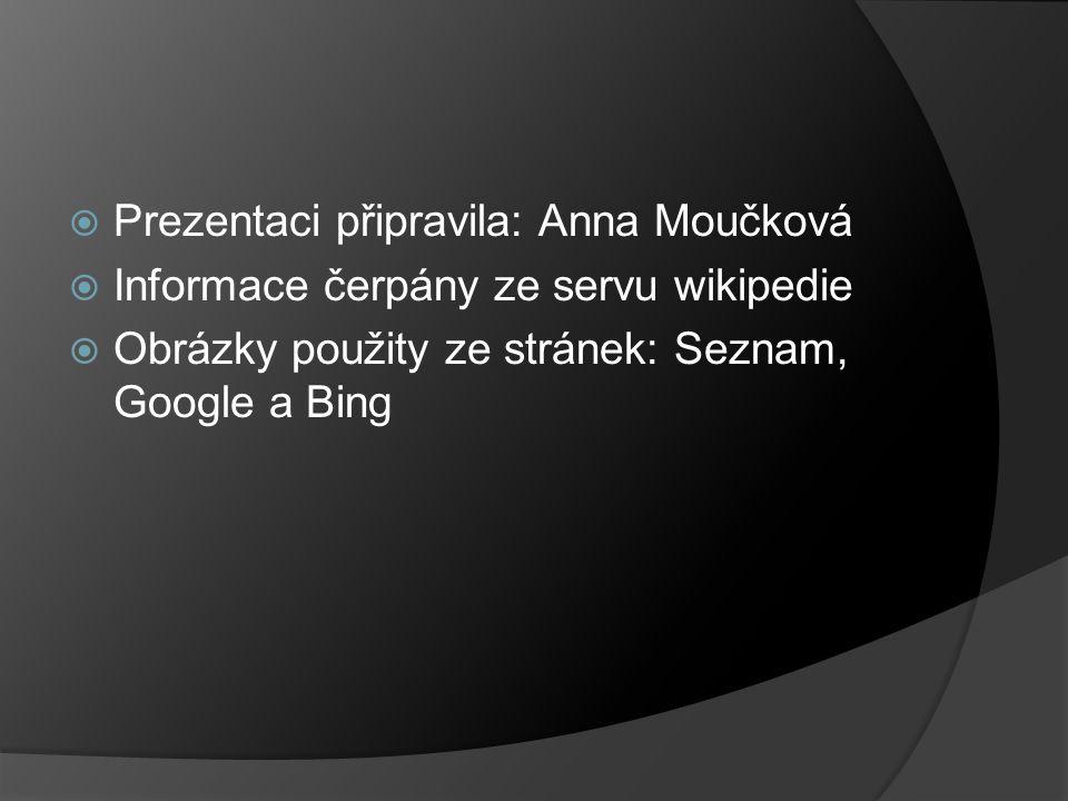  Prezentaci připravila: Anna Moučková  Informace čerpány ze servu wikipedie  Obrázky použity ze stránek: Seznam, Google a Bing