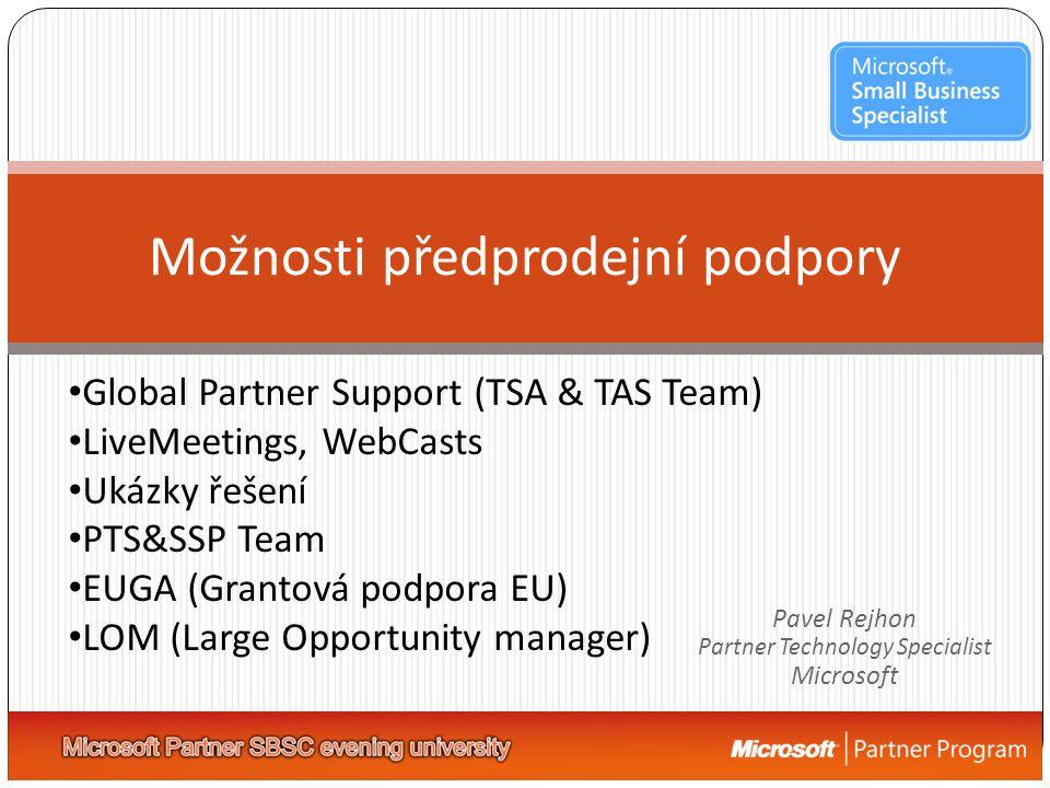 Možnosti předprodejní podpory • Global Partner Support (TSA & TAS Team) • LiveMeetings, WebCasts • Ukázky řešení • PTS&SSP Team • EUGA (Grantová podpora EU) • LOM (Large Opportunity manager) Pavel Rejhon Partner Technology Specialist Microsoft