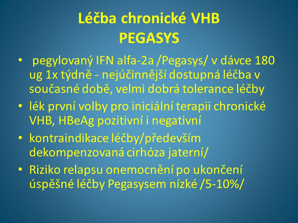 Léčba chronické VHB PEGASYS • pegylovaný IFN alfa-2a /Pegasys/ v dávce 180 ug 1x týdně - nejúčinnější dostupná léčba v současné době, velmi dobrá tole