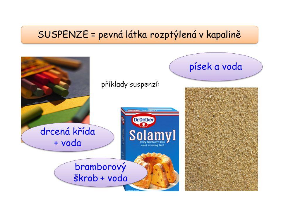 SUSPENZE = pevná látka rozptýlená v kapalině drcená křída + voda bramborový škrob + voda písek a voda příklady suspenzí: