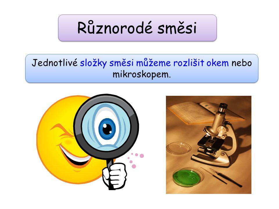 Různorodé směsi Jednotlivé složky směsi můžeme rozlišit okem nebo mikroskopem.