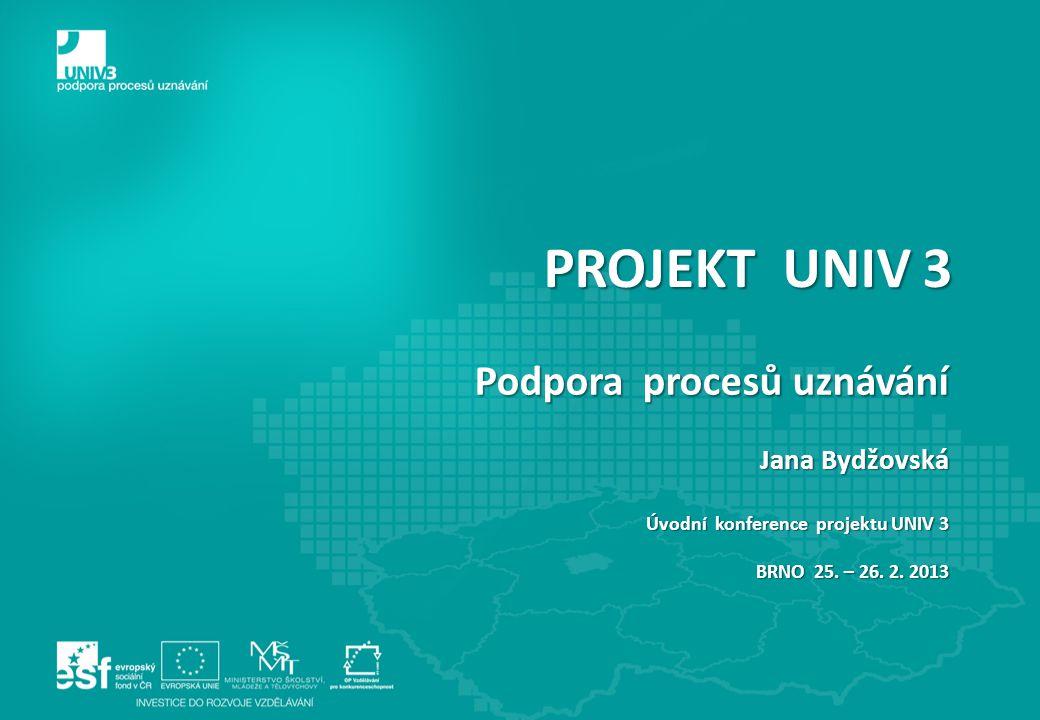 PROJEKT UNIV 3 Podpora procesů uznávání Jana Bydžovská Úvodní konference projektu UNIV 3 BRNO 25. – 26. 2. 2013