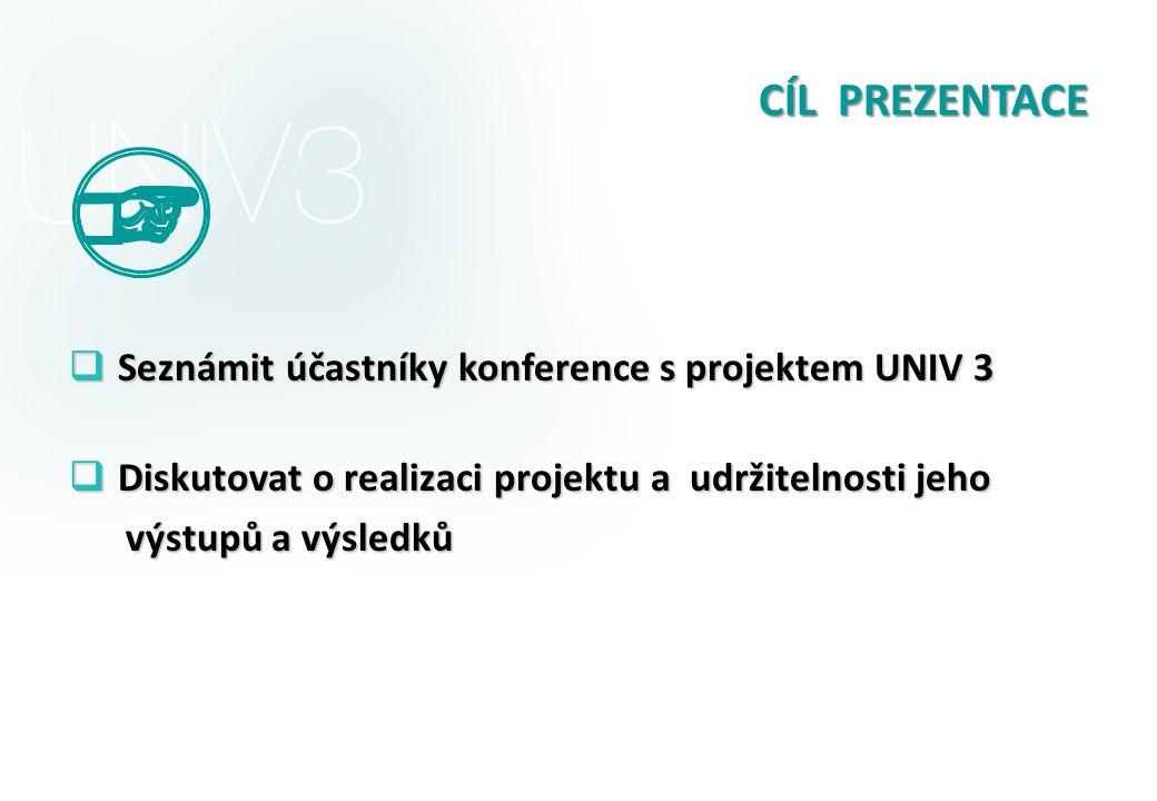 CÍL PREZENTACE  Seznámit účastníky konference s projektem UNIV 3  Diskutovat o realizaci projektu a udržitelnosti jeho výstupů a výsledků výstupů a