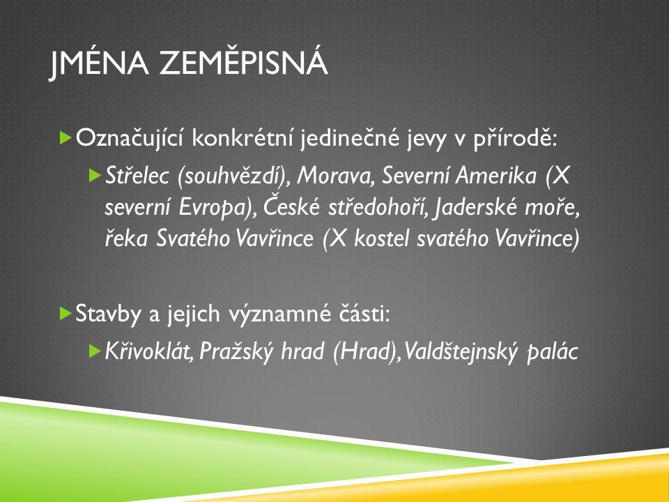 JMÉNA ZEMĚPISNÁ  Označující konkrétní jedinečné jevy v přírodě:  Střelec (souhvězdí), Morava, Severní Amerika (X severní Evropa), České středohoří,