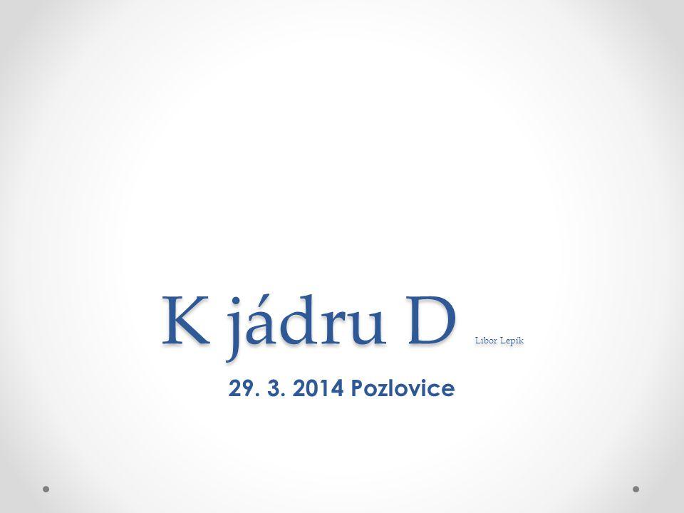 K jádru D Libor Lepík 29. 3. 2014 Pozlovice