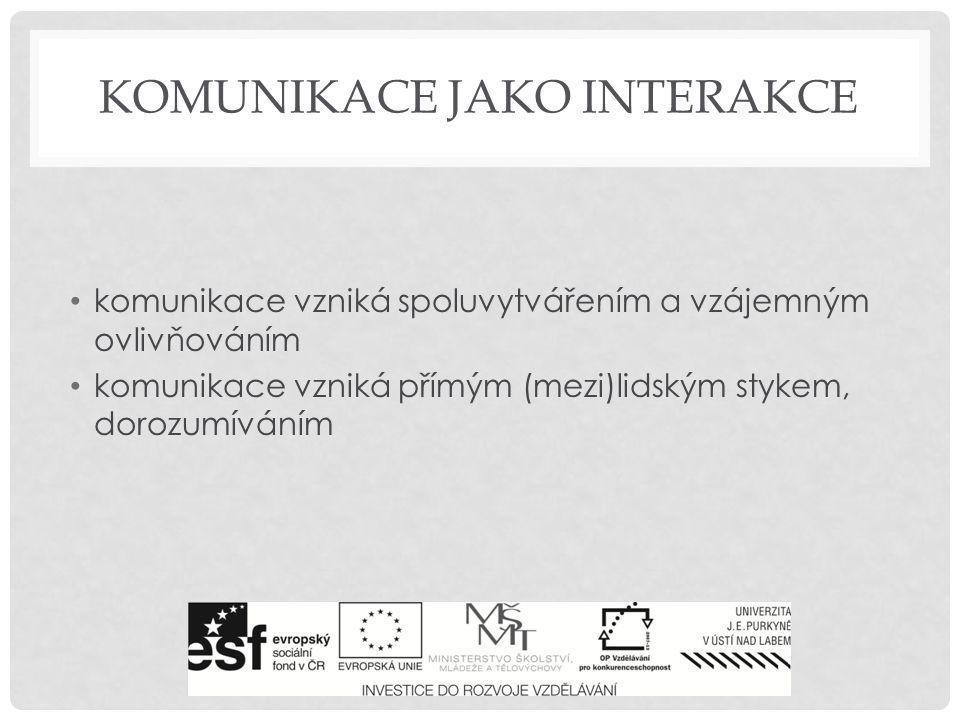 KOMUNIKACE JAKO INTERAKCE • komunikace vzniká spoluvytvářením a vzájemným ovlivňováním • komunikace vzniká přímým (mezi)lidským stykem, dorozumíváním