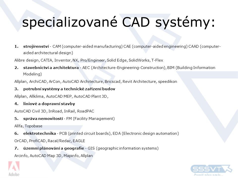 specializované CAD systémy: 1.strojírenství - CAM (computer-aided manufacturing) CAE (computer-aided engineering) CAAD (computer- aided architectural