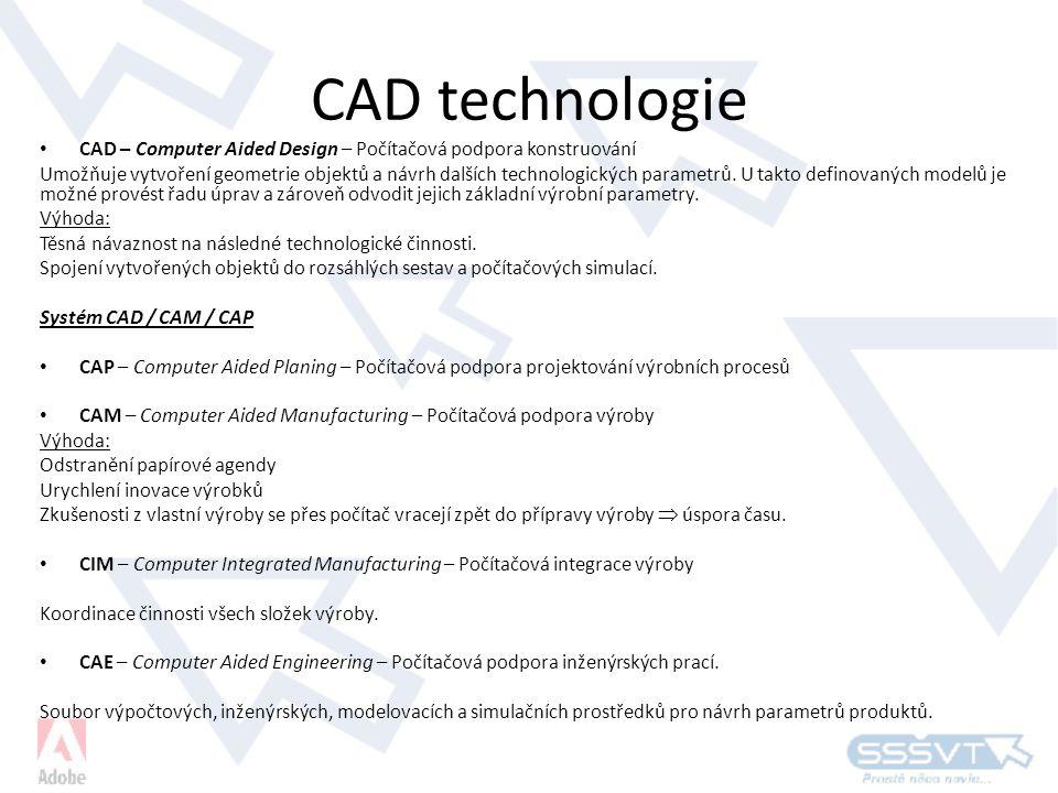 CAD technologie • CAD – Computer Aided Design – Počítačová podpora konstruování Umožňuje vytvoření geometrie objektů a návrh dalších technologických parametrů.