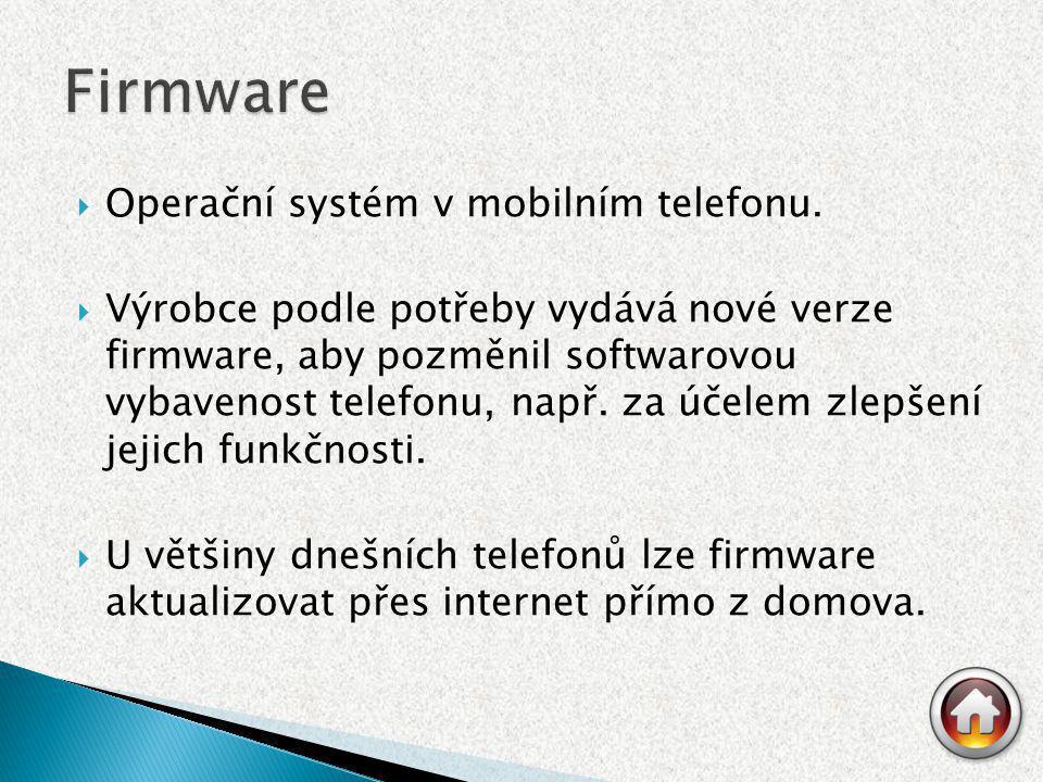  Operační systém v mobilním telefonu.  Výrobce podle potřeby vydává nové verze firmware, aby pozměnil softwarovou vybavenost telefonu, např. za účel