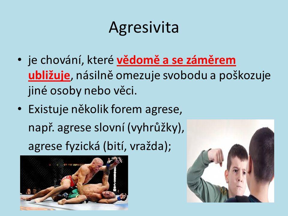 Agresivita • je chování, které vědomě a se záměrem ubližuje, násilně omezuje svobodu a poškozuje jiné osoby nebo věci.