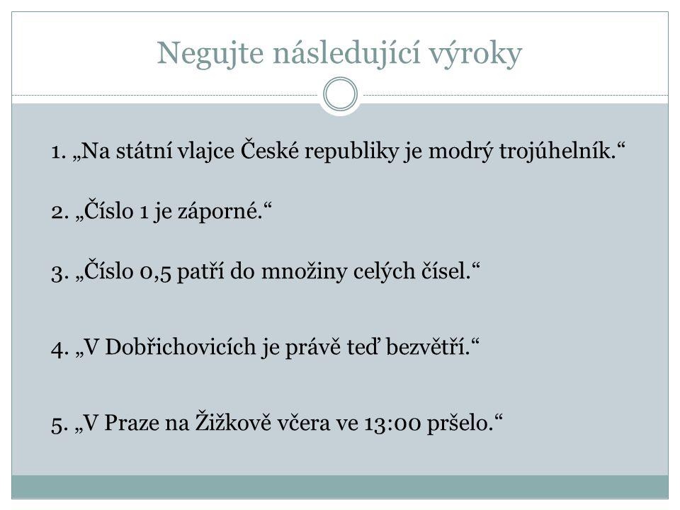 """Negujte následující výroky 1. """"Na státní vlajce České republiky je modrý trojúhelník."""" 2. """"Číslo 1 je záporné."""" 3. """"Číslo 0,5 patří do množiny celých"""