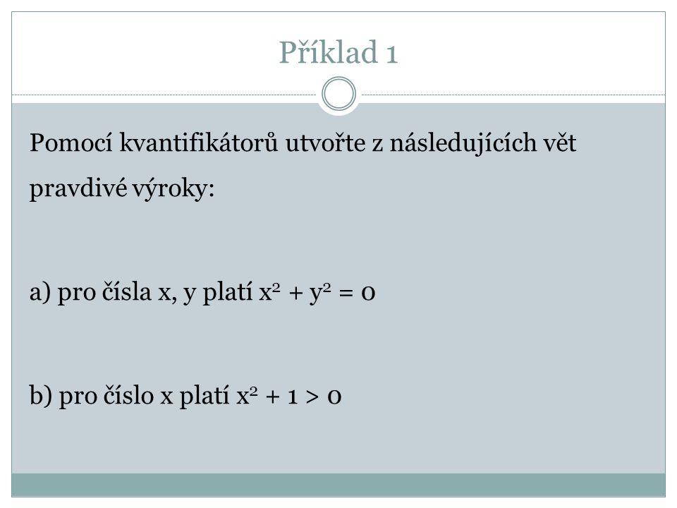 Příklad 1 Pomocí kvantifikátorů utvořte z následujících vět pravdivé výroky: a) pro čísla x, y platí x 2 + y 2 = 0 b) pro číslo x platí x 2 + 1 > 0