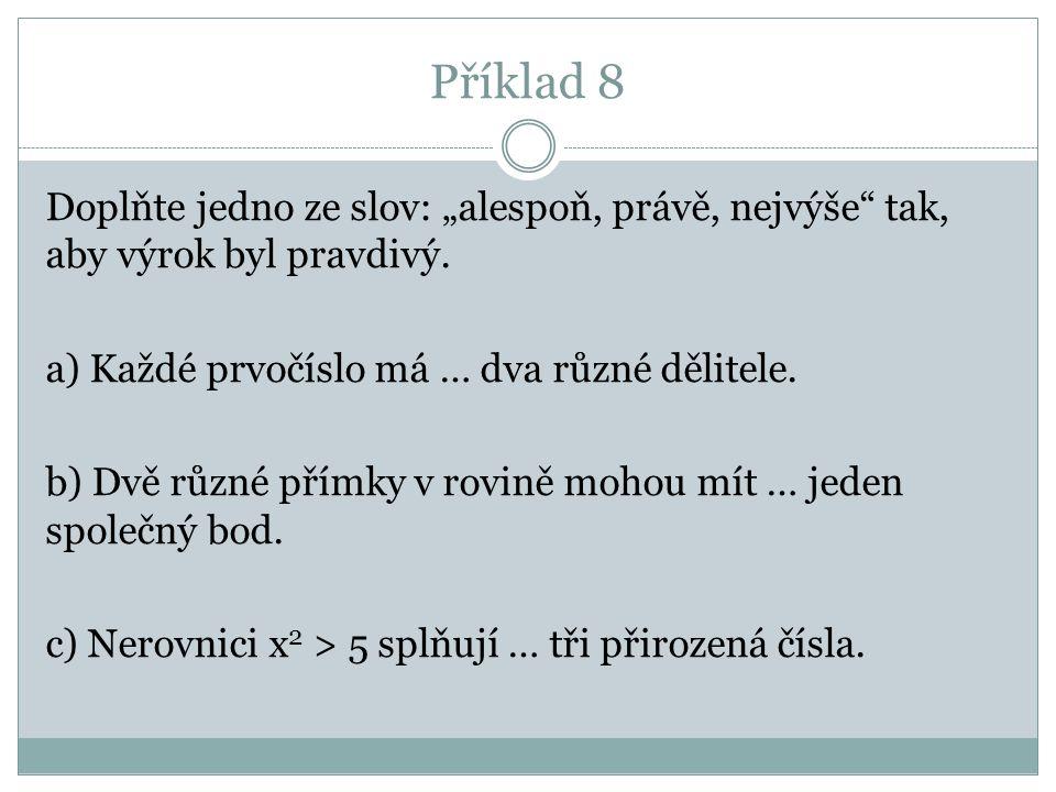 """Příklad 8 Doplňte jedno ze slov: """"alespoň, právě, nejvýše"""" tak, aby výrok byl pravdivý. a) Každé prvočíslo má … dva různé dělitele. b) Dvě různé přímk"""
