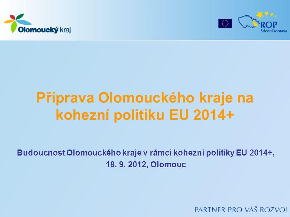 Příprava Olomouckého kraje na kohezní politiku EU 2014+ Budoucnost Olomouckého kraje v rámci kohezní politiky EU 2014+, 18. 9. 2012, Olomouc