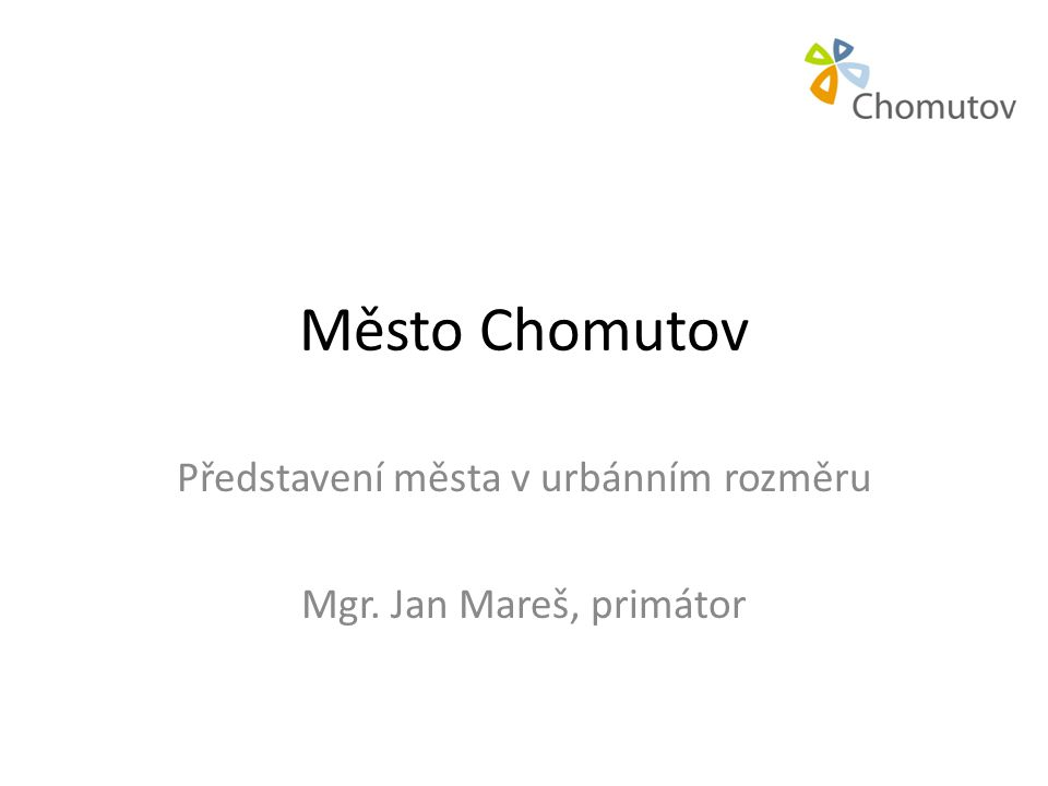 Město Chomutov Představení města v urbánním rozměru Mgr. Jan Mareš, primátor