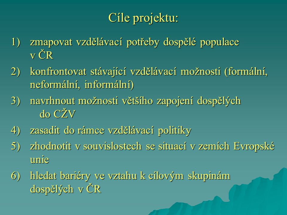 Cíle projektu: 1)zmapovat vzdělávací potřeby dospělé populace v ČR 2)konfrontovat stávající vzdělávací možnosti (formální, neformální, informální) 3)n