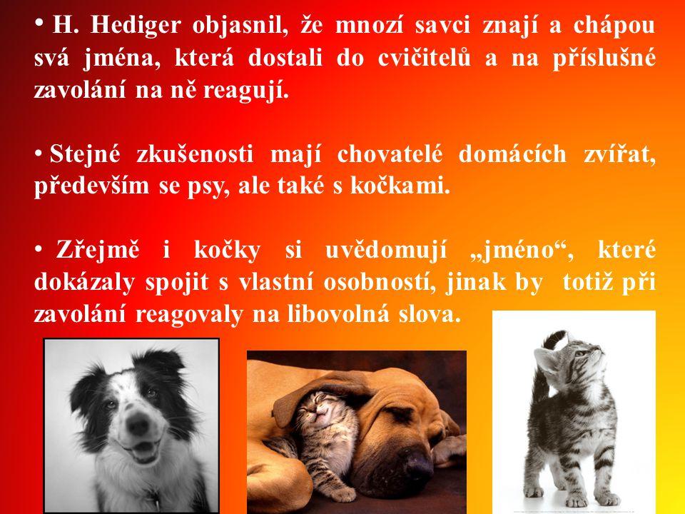 • H. Hediger objasnil, že mnozí savci znají a chápou svá jména, která dostali do cvičitelů a na příslušné zavolání na ně reagují. • Stejné zkušenosti