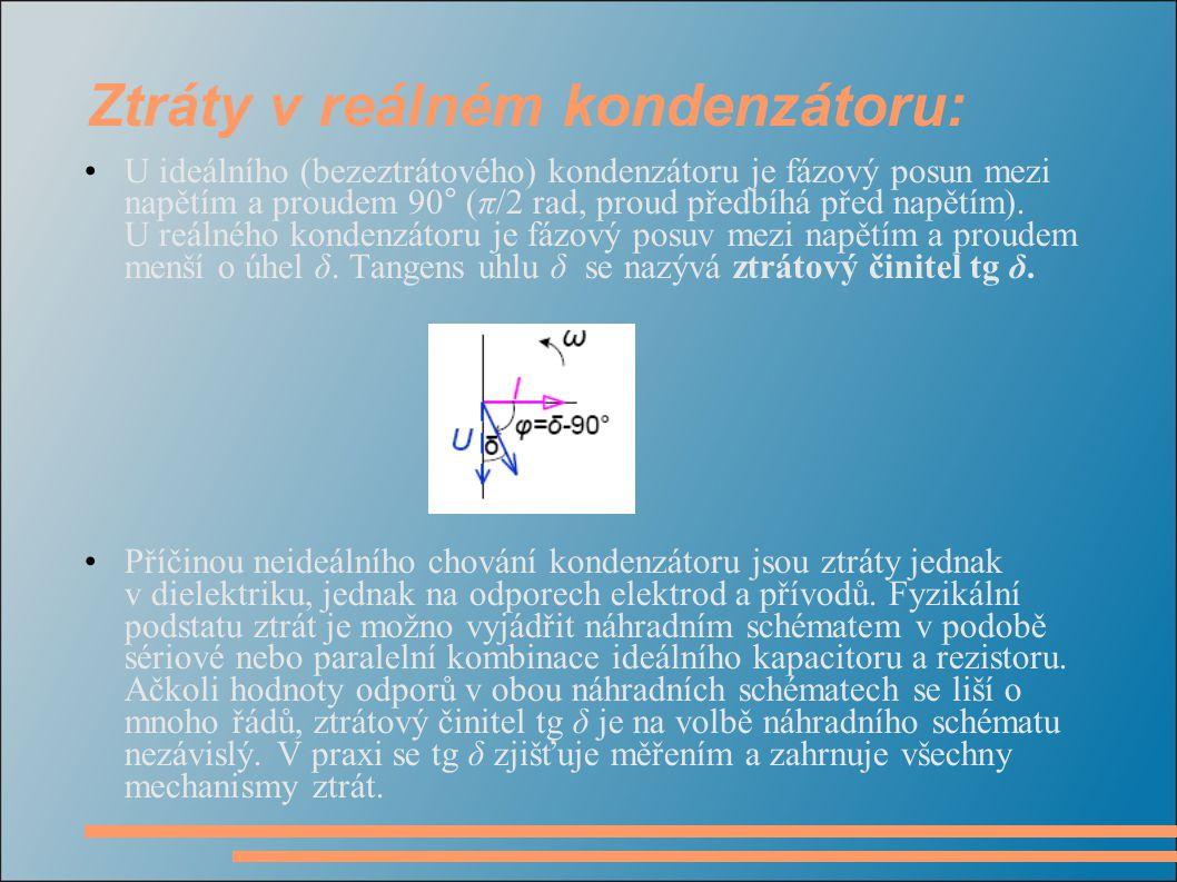 Ztráty v reálném kondenzátoru: •U ideálního (bezeztrátového) kondenzátoru je fázový posun mezi napětím a proudem 90° (π/2 rad, proud předbíhá před nap